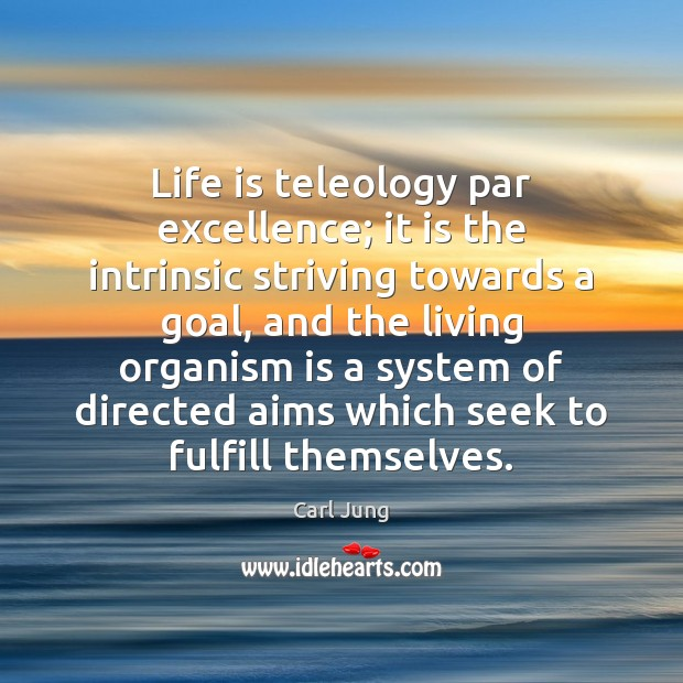 Life is teleology par excellence; it is the intrinsic striving towards a Image