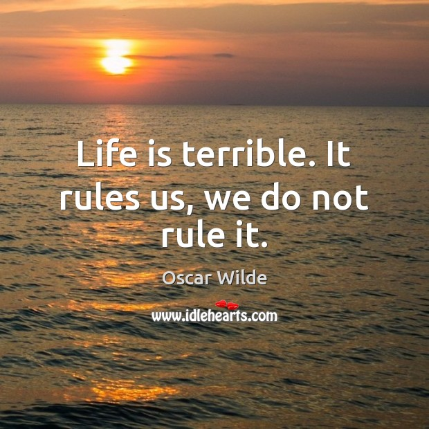 Life is terrible. It rules us, we do not rule it. Oscar Wilde Picture Quote