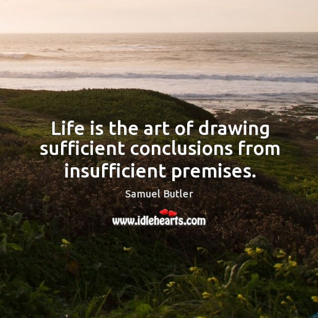 Life is the art of drawing sufficient conclusions from insufficient premises. Image