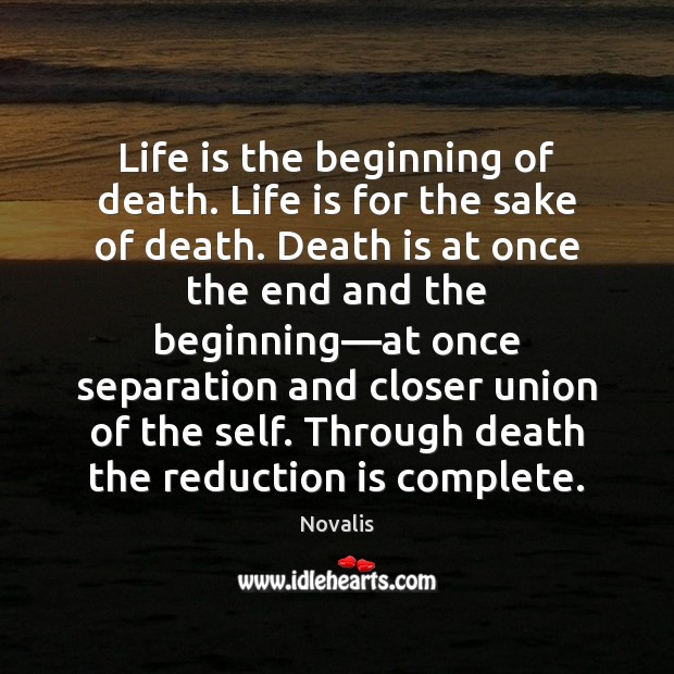 Life is the beginning of death. Life is for the sake of Novalis Picture Quote