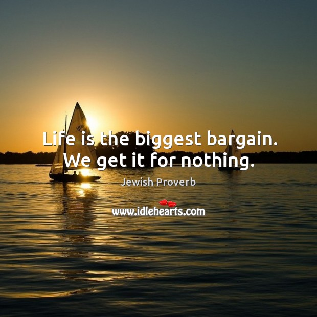 Image, Life is the biggest bargain. We get it for nothing.