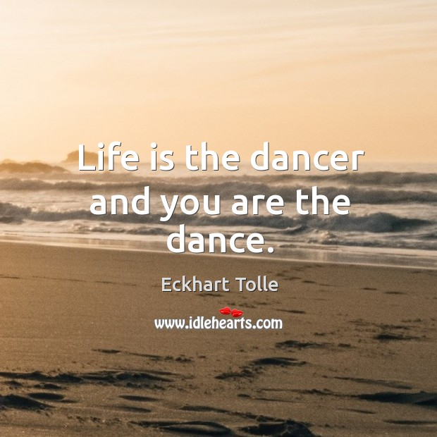 Image, Life is the dancer and you are the dance.