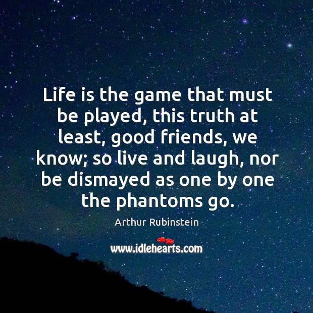 Life is the game that must be played, this truth at least Arthur Rubinstein Picture Quote