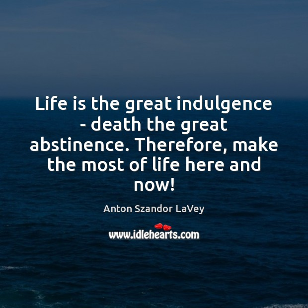 Life is the great indulgence – death the great abstinence. Therefore, make Anton Szandor LaVey Picture Quote