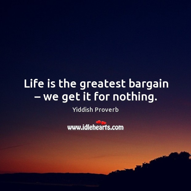 Life is the greatest bargain – we get it for nothing. Yiddish Proverbs Image