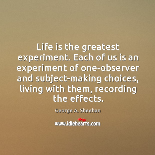 Life is the greatest experiment. Each of us is an experiment of George A. Sheehan Picture Quote