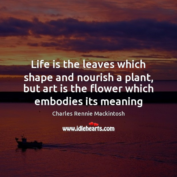 Life is the leaves which shape and nourish a plant, but art Art Quotes Image