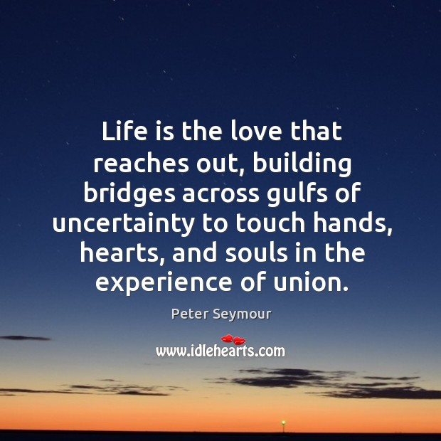 Life is the love that reaches out, building bridges across gulfs of Image