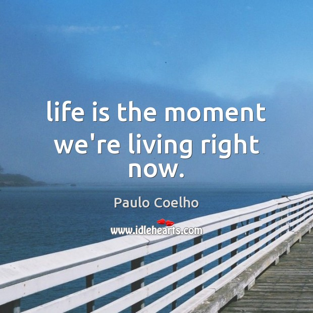 Life is the moment we're living right now. Image