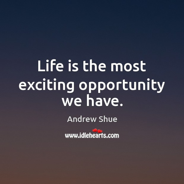 Life is the most exciting opportunity we have. Image