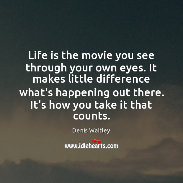 Life is the movie you see through your own eyes. It makes Denis Waitley Picture Quote