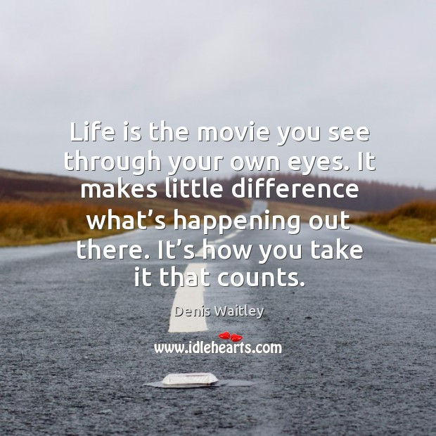 Image, Life is the movie you see through your own eyes. It makes little difference what's happening out there.