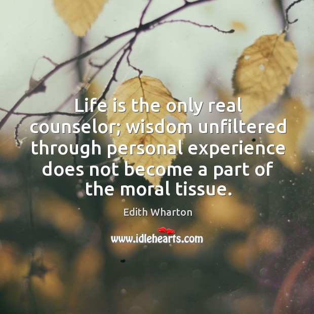 Image, Life is the only real counselor; wisdom unfiltered through personal experience