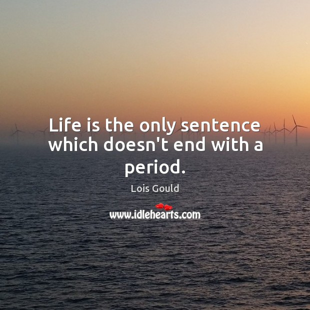 Life is the only sentence which doesn't end with a period. Lois Gould Picture Quote