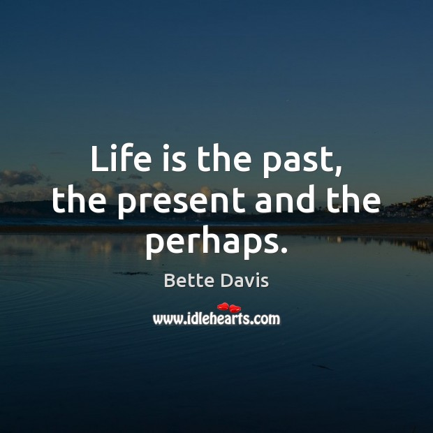 Life is the past, the present and the perhaps. Image