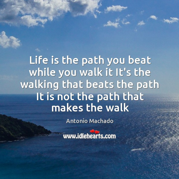 Life is the path you beat while you walk it It's the Antonio Machado Picture Quote