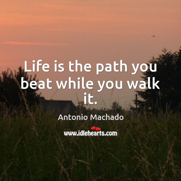 Life is the path you beat while you walk it. Antonio Machado Picture Quote