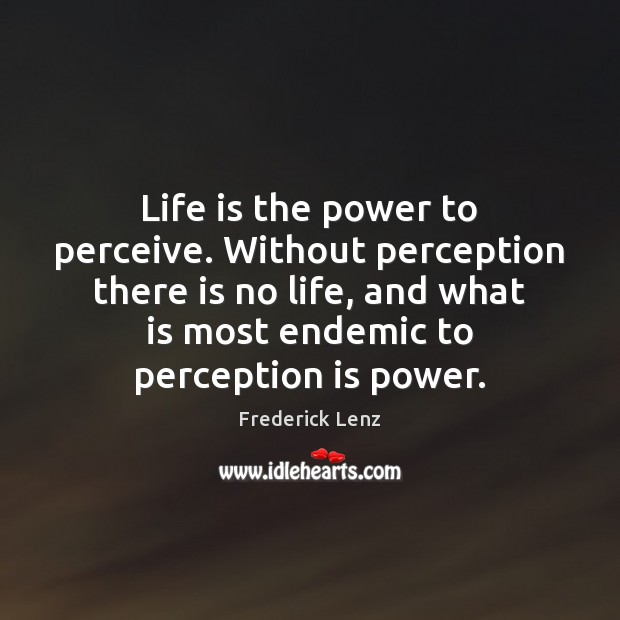 Life is the power to perceive. Without perception there is no life, Perception Quotes Image