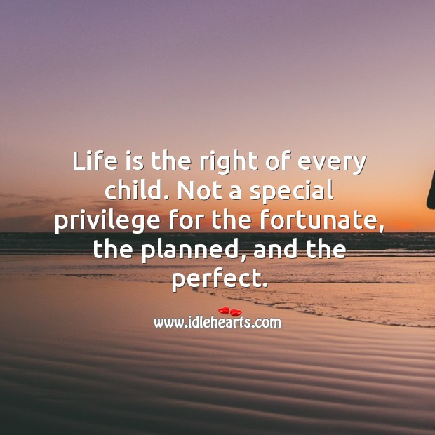 Life is the right of every child. Not a special privilege for the fortunate, the planned, and the perfect. Image