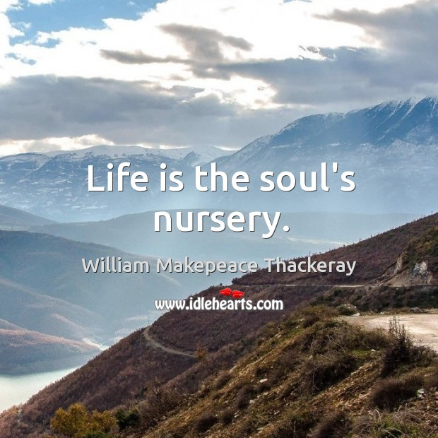 Image, Life is the soul's nursery.