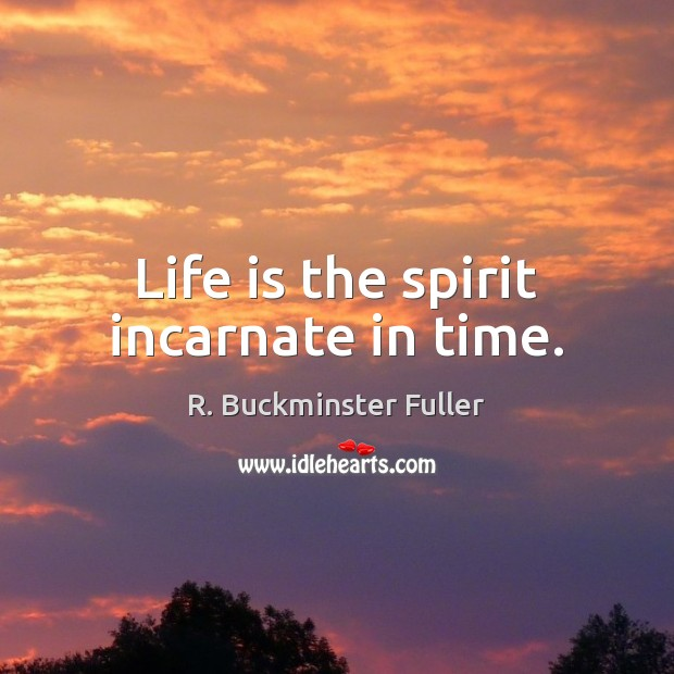 Life is the spirit incarnate in time. R. Buckminster Fuller Picture Quote