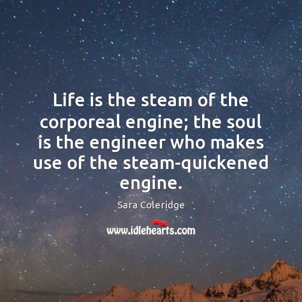 Life is the steam of the corporeal engine; the soul is the Soul Quotes Image