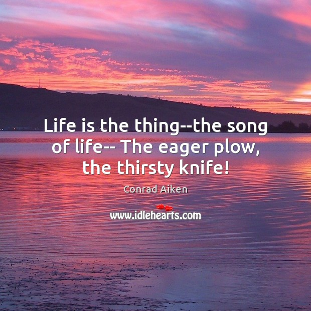 Life is the thing–the song of life– The eager plow, the thirsty knife! Conrad Aiken Picture Quote