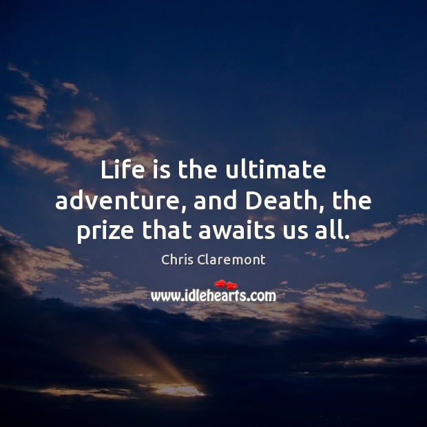 Image, Life is the ultimate adventure, and Death, the prize that awaits us all.