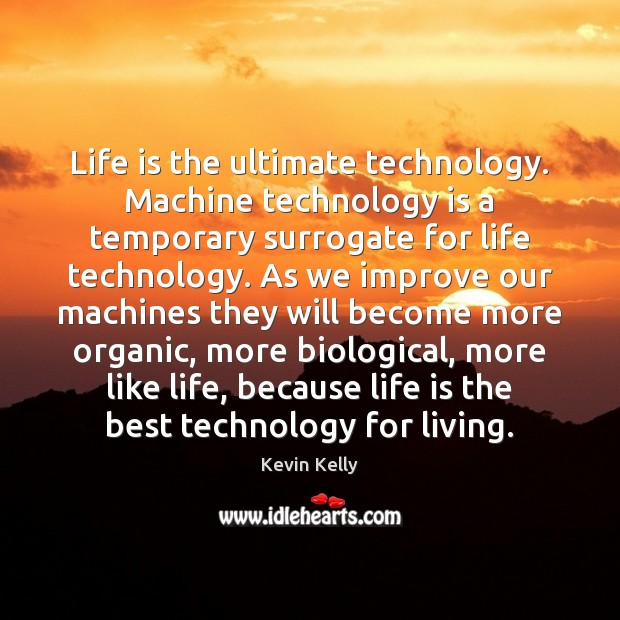 Life is the ultimate technology. Machine technology is a temporary surrogate for Technology Quotes Image
