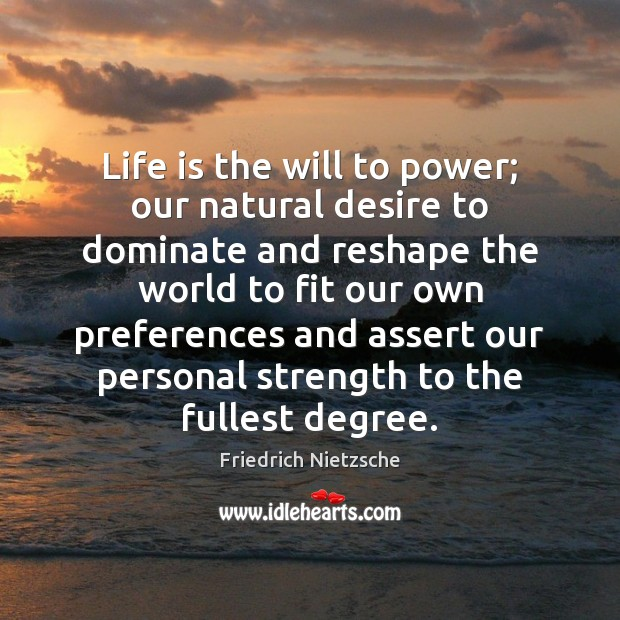 Life is the will to power; our natural desire to dominate and Image