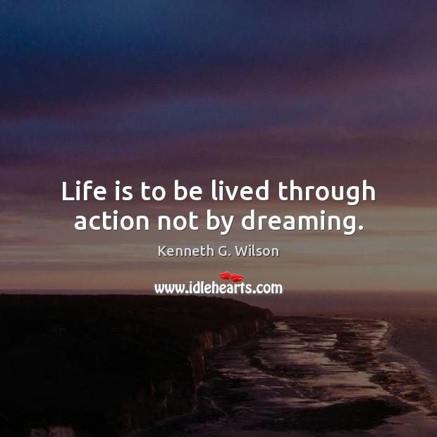Life is to be lived through action not by dreaming. Image
