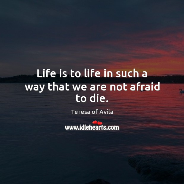 Life is to life in such a way that we are not afraid to die. Teresa of Avila Picture Quote