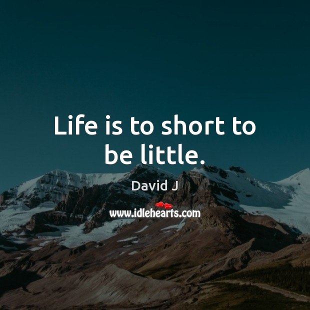 Life is to short to be little. Image