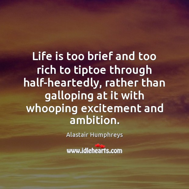 Image, Life is too brief and too rich to tiptoe through half-heartedly, rather