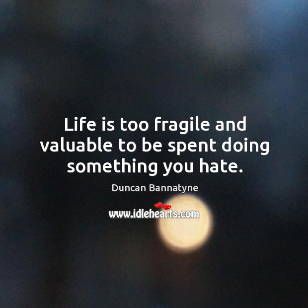 Life is too fragile and valuable to be spent doing something you hate. Image