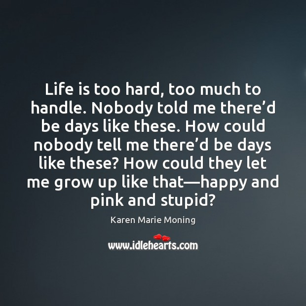 Life is too hard, too much to handle. Nobody told me there' Karen Marie Moning Picture Quote