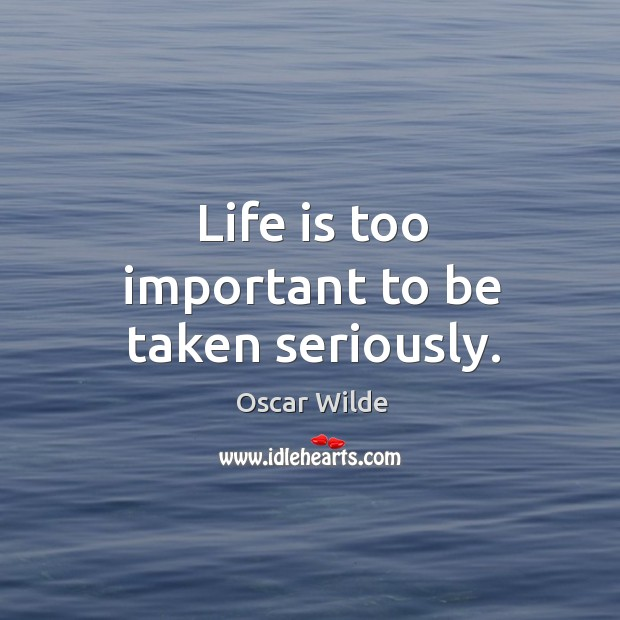 Image, Life is too important to be taken seriously.