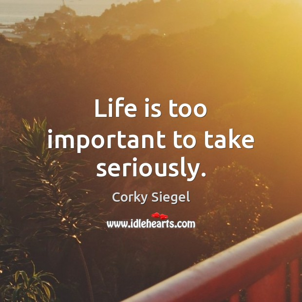 Life is too important to take seriously. Image