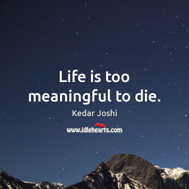 Life is too meaningful to die. Kedar Joshi Picture Quote