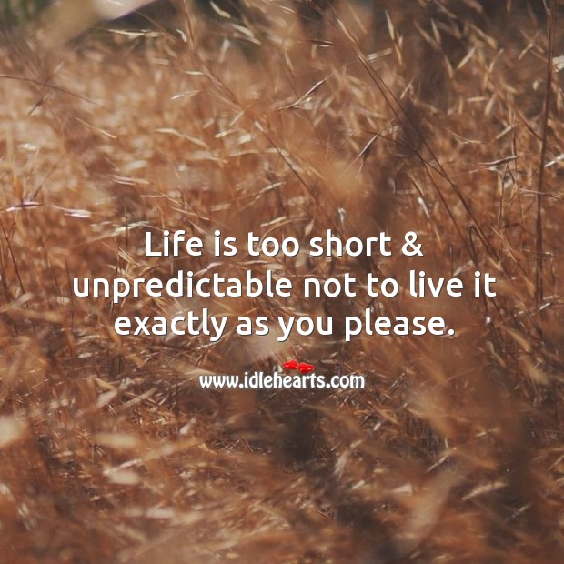 Image, Life is too short & unpredictable not to live it exactly as you please.