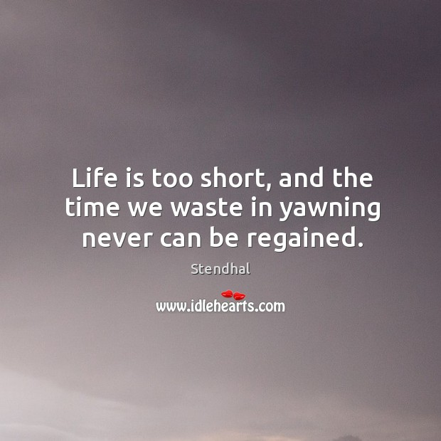 Image, Life is too short, and the time we waste in yawning never can be regained.