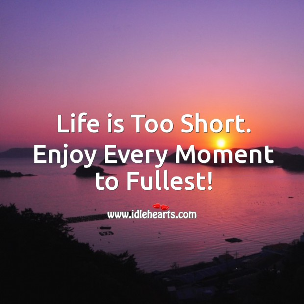 Life Is Too Short Enjoy Every Moment To Fullest