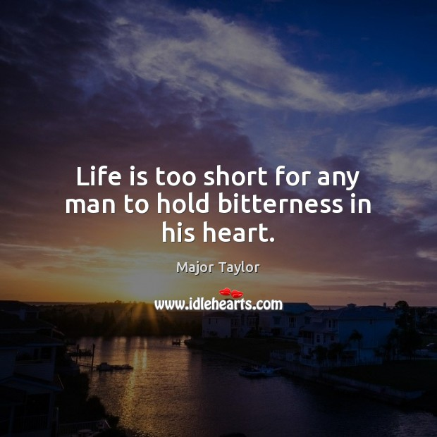 Life is too short for any man to hold bitterness in his heart. Life is Too Short Quotes Image