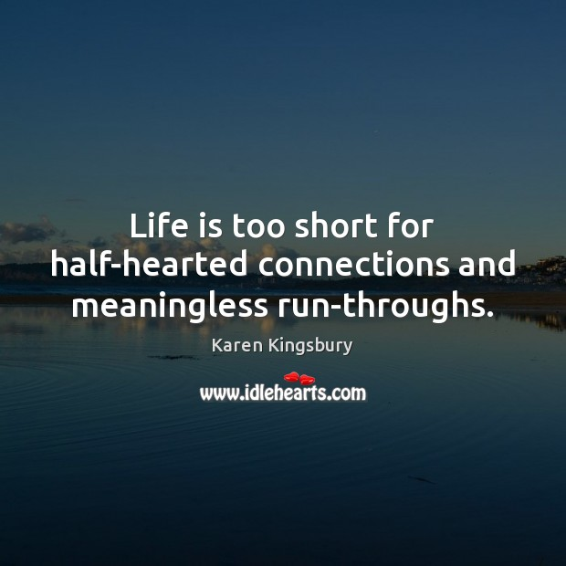 Life is too short for half-hearted connections and meaningless run-throughs. Life is Too Short Quotes Image