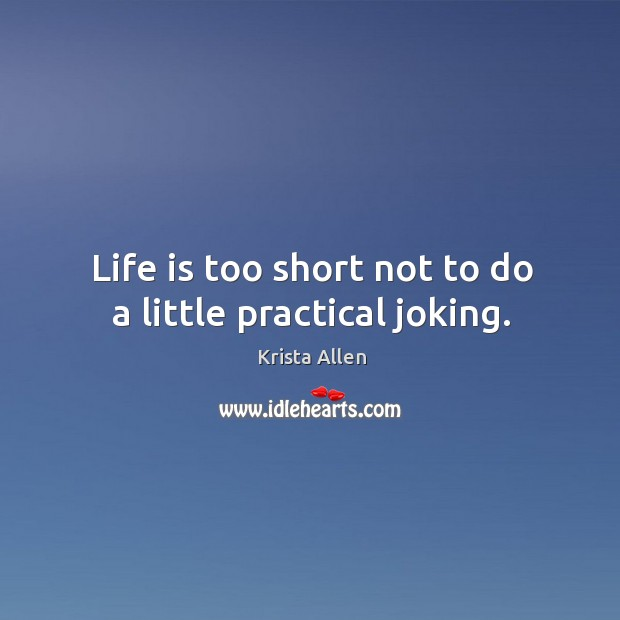 Life is too short not to do a little practical joking. Krista Allen Picture Quote