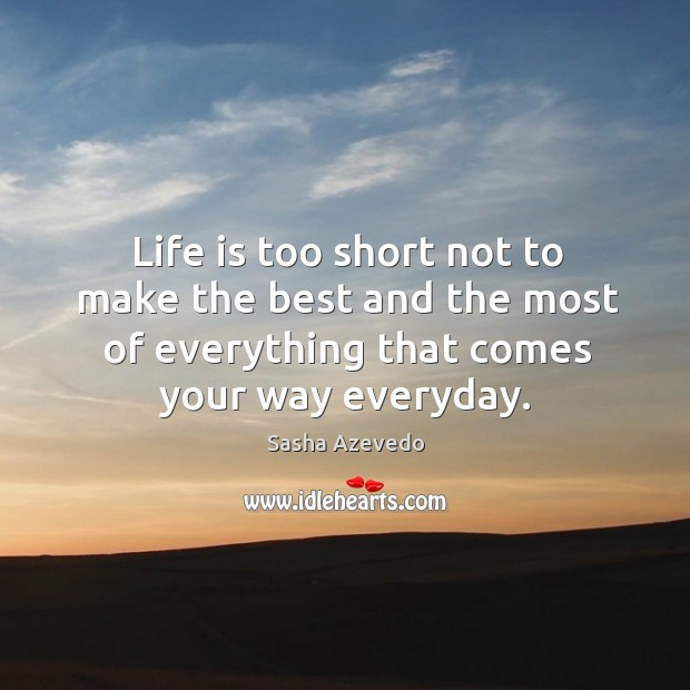 Life is too short not to make the best and the most of everything that comes your way everyday. Sasha Azevedo Picture Quote