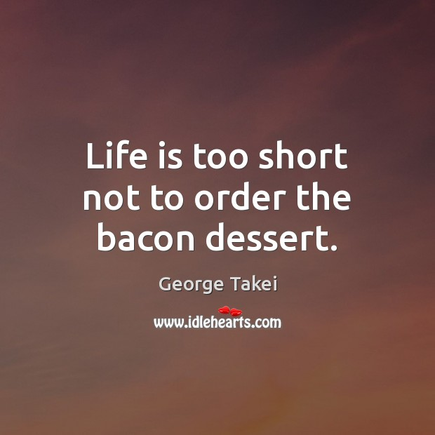 Life is too short not to order the bacon dessert. Life is Too Short Quotes Image