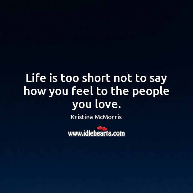 Life is too short not to say how you feel to the people you love. Image