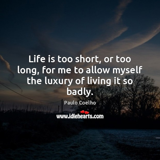 Life is too short, or too long, for me to allow myself the luxury of living it so badly. Life is Too Short Quotes Image