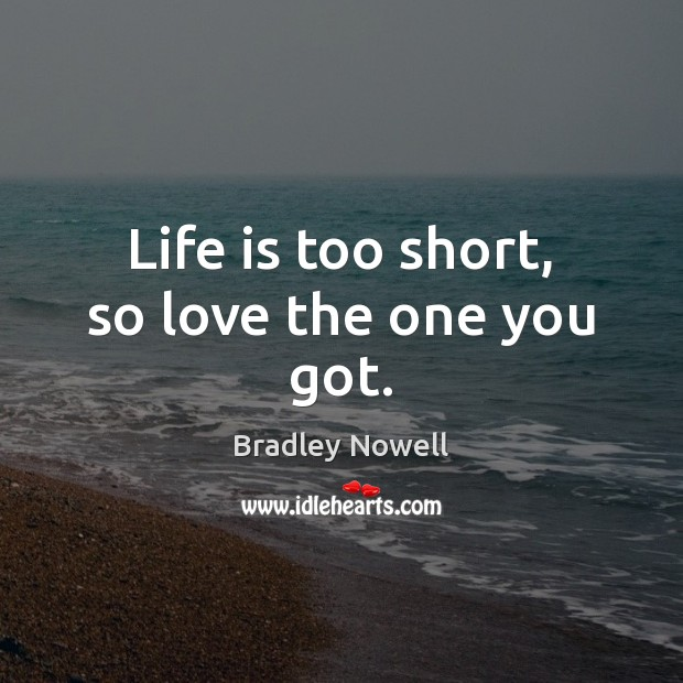 Life is too short, so love the one you got. Life is Too Short Quotes Image